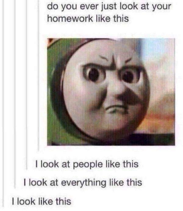 dank meme of Thomas the engine with disapproving expression that you look at your homework with