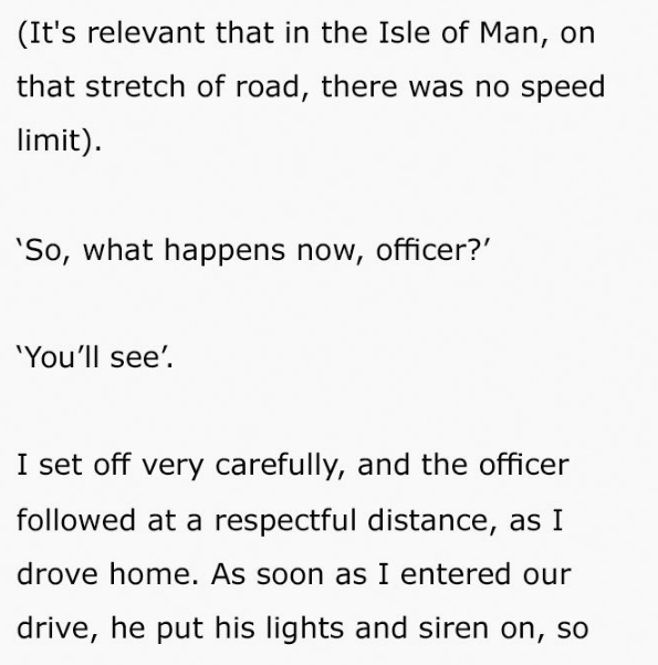 Text - (It's relevant that in the Isle of Man, on that stretch of road, there was no speed limit) 'So, what happens now, officer? 'Youll see' I set off very carefully, and the officer followed at a respectful distance, as I drove home. As soon as I entered our drive, he put his lights and siren on, so