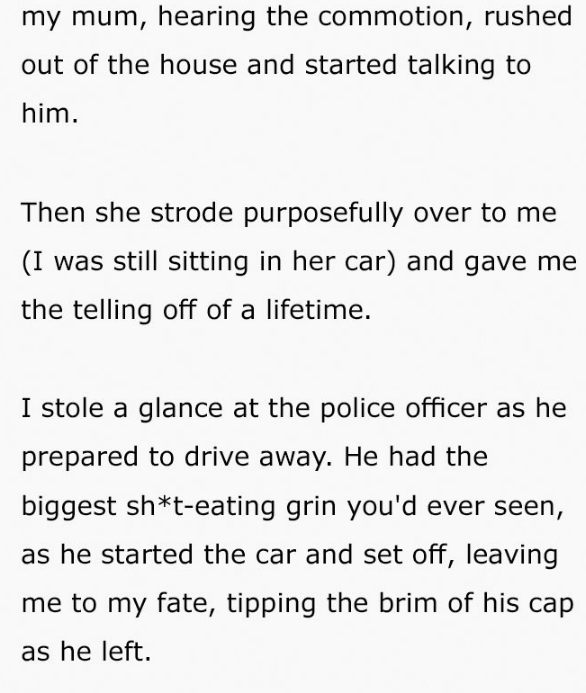 Text - my mum, hearing the commotion, rushed out of the house and started talking to him. Then she strode purposefully over to me (I was still sitting in her car) and gave me the telling off of a lifetime. I stole a glance at the police officer as he prepared to drive away. He had the biggest sh*t-eating grin you'd ever seen, as he started the car and set off, leaving me to my fate, tipping the brim of his cap as he left.