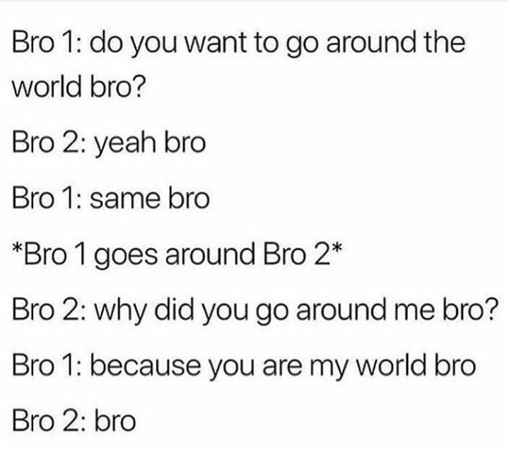 "Text that reads, ""'Do you want to go around the world bro?' 'Yeah bro;' 'Same bro;' *Bro 1 goes around Bro 2* 'Why did you go around me bro?' 'Because you are my world bro;' 'Bro'"