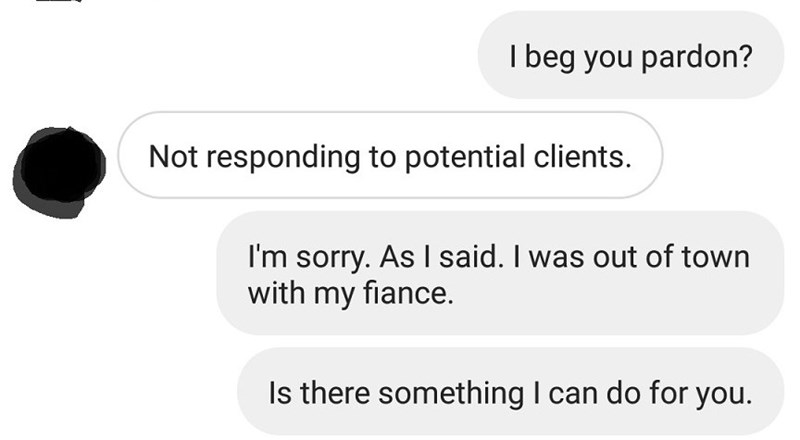 Text - I beg you pardon? Not responding to potential clients. I'm sorry. As I said. I was out of town with my fiance. Is there something I can do for you.