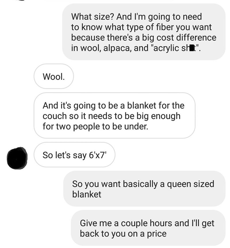 "Text - What size? And I'm going to need to know what type of fiber you want because there's a big cost difference in wool, alpaca, and ""acrylic stt"" Wool. And it's going to be a blanket for the couch so it needs to be big enough for two people to be under. So let's say 6x7' So you want basically a queen sized blanket Give me a couple hours and I'll get back to you on a price"