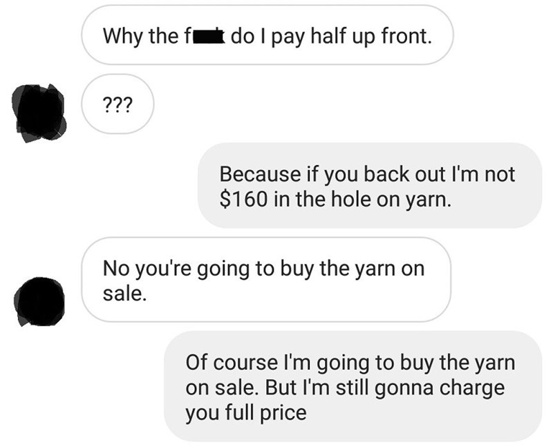 Text - Why the f doI pay half up front. ??? Because if you back out I'm not $160 in the hole on yarn. No you're going to buy the yarn on sale. Of course I'm going to buy the yarn on sale. But I'm still gonna charge you full price