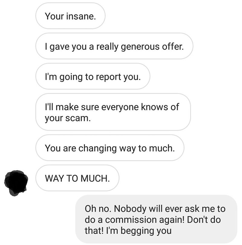 Text - Your insane. I gave you a really generous offer. I'm going to report you I'll make sure everyone knows of your scam. You are changing way to much. WAY TO MUCH Oh no. Nobody will ever ask me to do a commission again! Don't do that! I'm begging you