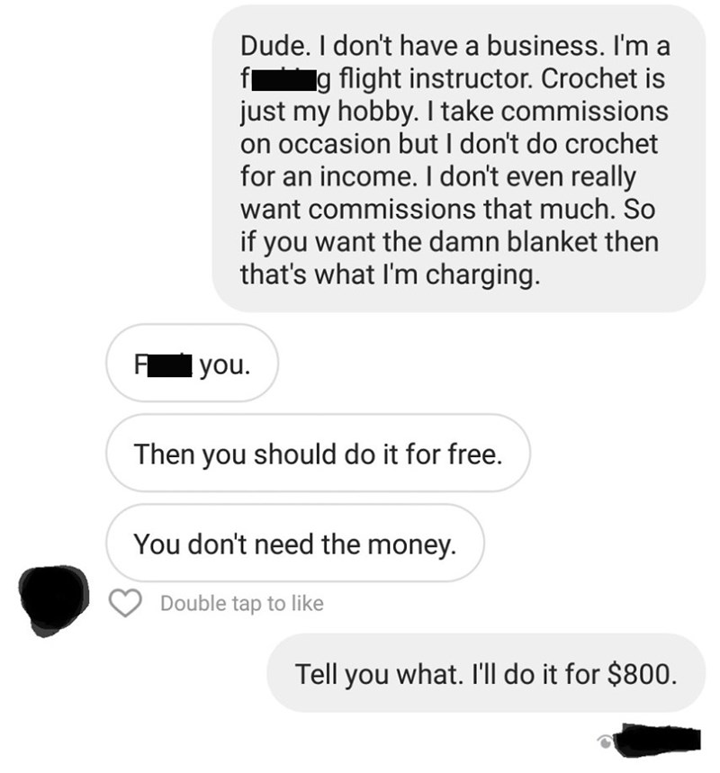 Text - Dude. I don't have a business. I'm a f g flight instructor. Crochet is just my hobby. I take commissions on occasion but I don't do crochet for an income. I don't even really want commissions that much. So if you want the damn blanket then that's what I'm charging. Гyou. Then you should do it for free You don't need the money. Double tap to like Tell you what. I'll do it for $800.