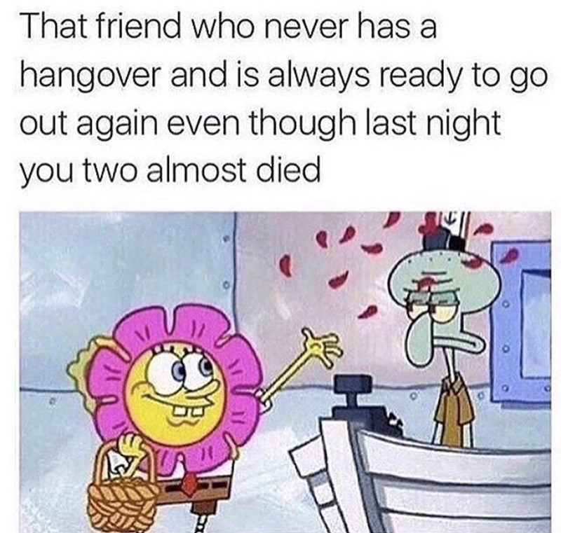 "Caption that reads, ""That friend who never has a hangover and is always ready to go out again even though last night you two almost died"" above a pic of Spongebob looking happy and throwing flower petals at Squidward"