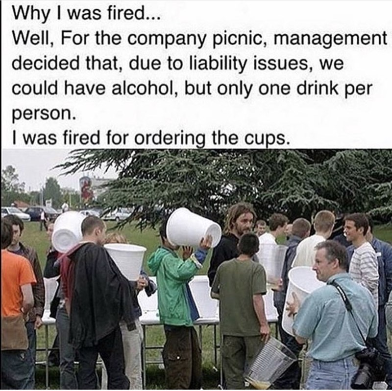 "Thirsty Thursday meme caption that reads, ""Why I was fired...Well, for the company picnic, management decided that, due to liability issues, we could have alcohol bur only one drink per person. I was fired for ordering the cups"" above a pic of people at the company picnic holding giant plastic cups"