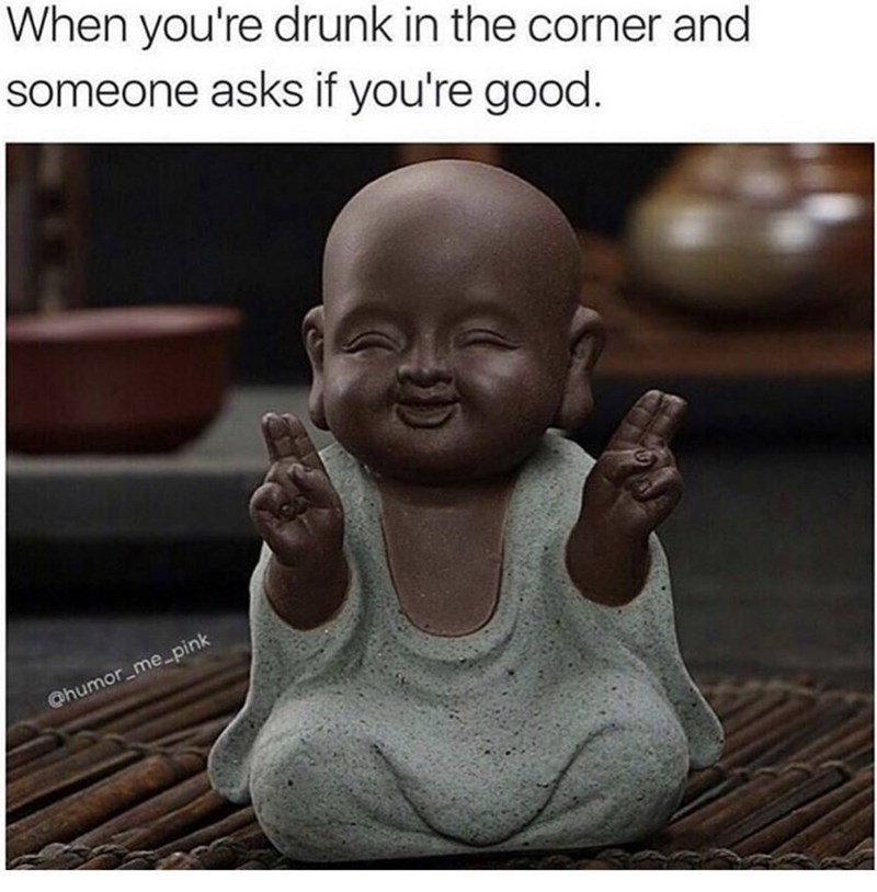 thirsty Thursday meme of a Buddha doll and comparing it to telling people you're good when your'e drunk