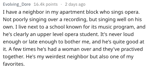 Text I have a neighbor in my apartment block who sings opera Not poorly singing over a recording, but singing well on his own. I live next to a school known for its music program, and he's clearly an upper level opera student. It's never loud enough or late enough to bother me, and he's quite good at it. A few times he's had a woman over and they've practived C together. He's my weirdest neighbor but also one of my favorites.