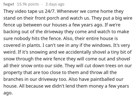 Text They video tape us 24/7. Whenever we come home they stand on their front porch and watch us. They put a big wire fence up between our houses a few years ago. If we're backing out of the driveway they come and watch to make sure nobody hits the fence. Also, their entire house is covered in plants. I can't see in any if the windows. It's very weird. If it's snowing and we accidentally shovel a tiny bit of snow through the wire fence they will come out and shove
