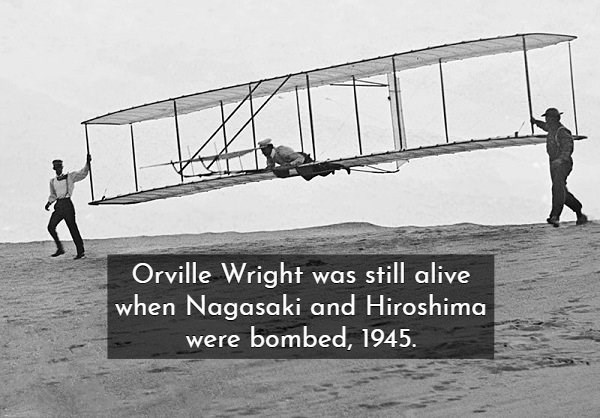 Airplane - Orville Wright was still alive when Nagasaki and Hiroshima were bombed, 1945
