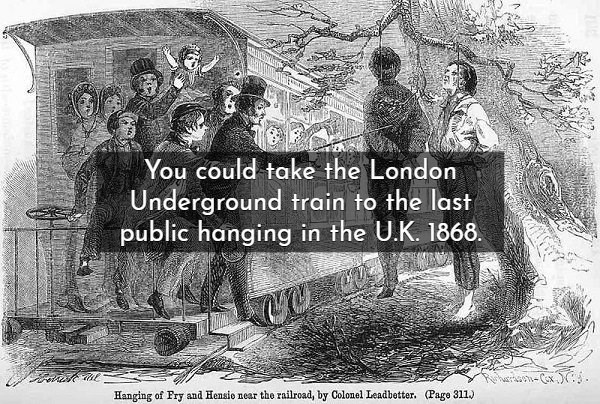 Text - You could take the London Underground train to the last public hanging in the UK. 1868. (Page 311) Hanging of Fry and Hensio near the railroad, by Colonel Leadbetter.