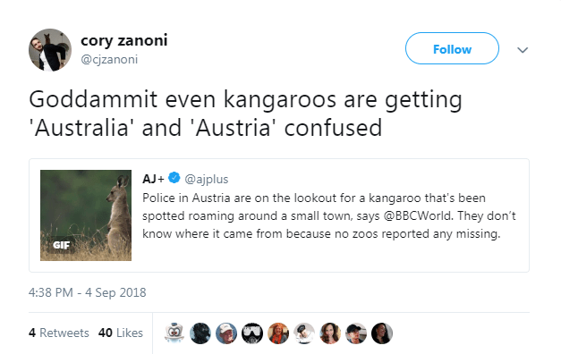 Text - cory zanoni Follow @cjzanoni Goddammit even kangaroos are getting 'Australia' and 'Austria' confused AJ+@ajplus Police in Austria are on the lookout for a kangaroo that's been spotted roaming around a small town, says @BBCWorld. They don't know where it came from because no zoos reported any missing. GIF 4:38 PM 4 Sep 2018 4 Retweets 40 Likes