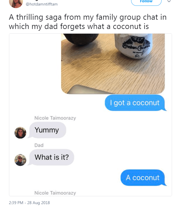 Product - Follow @hotdamntifftam A thrilling saga from my family group chat in which my dad forgets what a coconut is ober Coo I got a coconut Nicole Taimoorazy Yummy Dad What is it? A coconut Nicole Taimoorazy 2:39 PM - 28 Aug 2018
