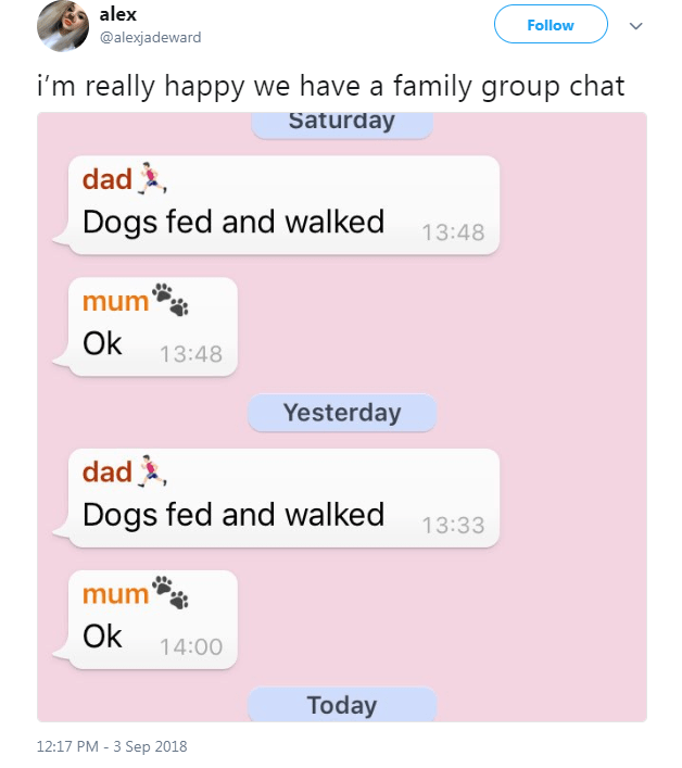 Text - alex Follow @alexjadeward i'm really happy we have a family group chat Saturday dad Dogs fed and walked 13:48 mum Ok 13:48 Yesterday dad Dogs fed and walked 13:33 mum Ok 14:00 Today 12:17 PM 3 Sep 2018