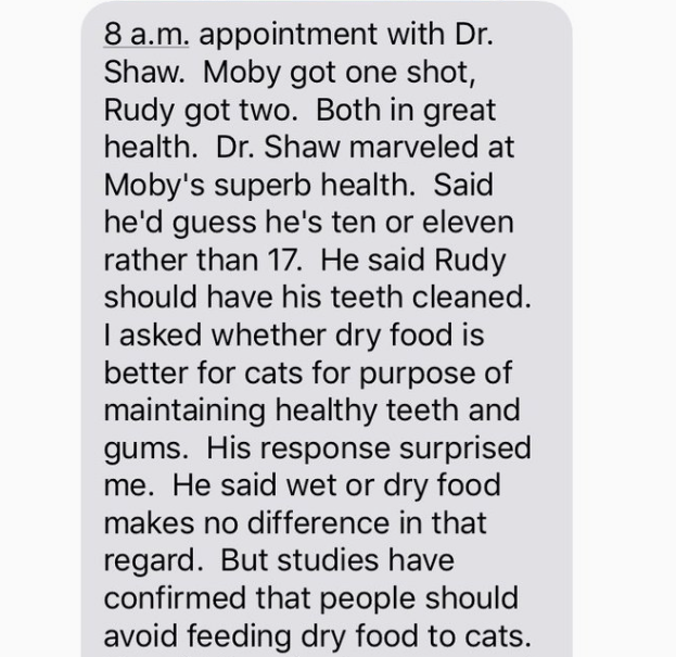 Text - 8 a.m. appointment with Dr. Shaw. Moby got one shot, Rudy got two. Both in great health. Dr. Shaw marveled at Moby's superb health. Said he'd guess he's ten or eleven rather than 17. He said Rudy should have his teeth cleaned. asked whether dry food is better for cats for purpose of maintaining healthy teeth and gums. His response surprised me. He said wet or dry food makes no difference in that regard. But studies have confirmed that people should avoid feeding dry food to cats