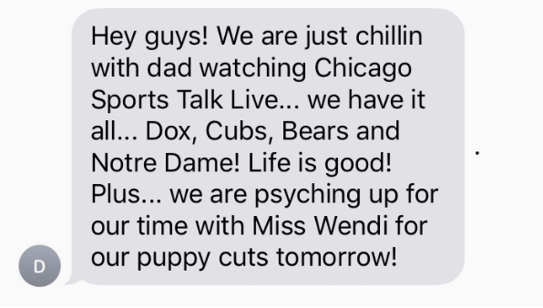 Text - Hey guys! We are just chillin with dad watching Chicago Sports Talk Live... we have it all... Dox, Cubs, Bears and Notre Dame! Life is good! Plus... we are psyching up for our time with Miss Wendi for our puppy cuts tomorrow!