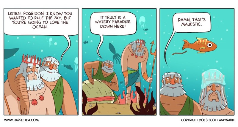 zeus meme - Cartoon - LISTEN, POSEIDON, I KNOW You WANTED TO RULE THE SKY, BuT YOU'RE GOING TO LOVE THE OCEAN IT TRULY IS A WATERY PARADISE DOWN HERE! DAMN, THAT'S MAJESTIC LacER www.HAPPLETEA.COM COPYRIGHT 2013 SCOTT MAYNARD