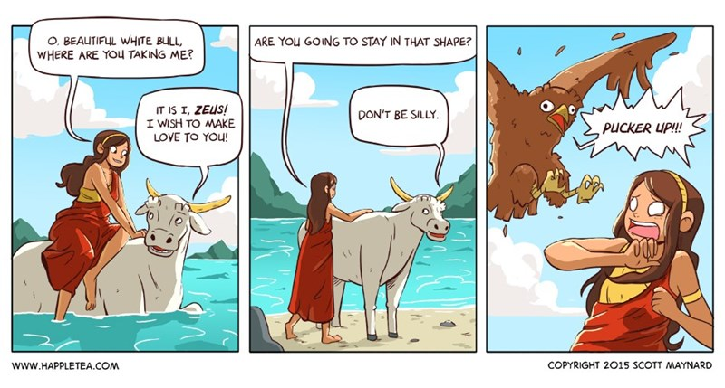 zeus meme - Cartoon - O, BEAUTIFUL WHITE BULL WHERE ARE YOU TAKING ME? ARE YOU GOING TO STAY IN THAT SHAPE? IT IS I, ZEUS! I WISH TO MAKE DON'T BE SILLY. PUCKER UP!!! LOVE TO YOU! COPYRIGHT 2015 SCOTT MAYNARD www.HAPPLETEA.COM