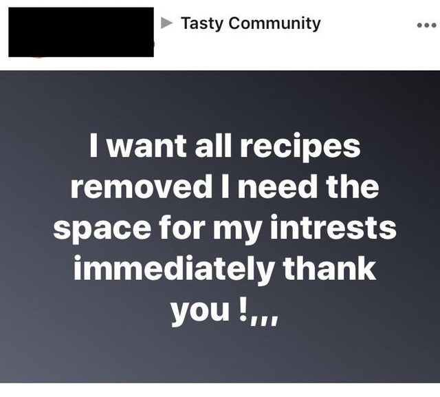 Text - Tasty Community I want all recipes removed I need the space for my intrests immediately thank you!,.
