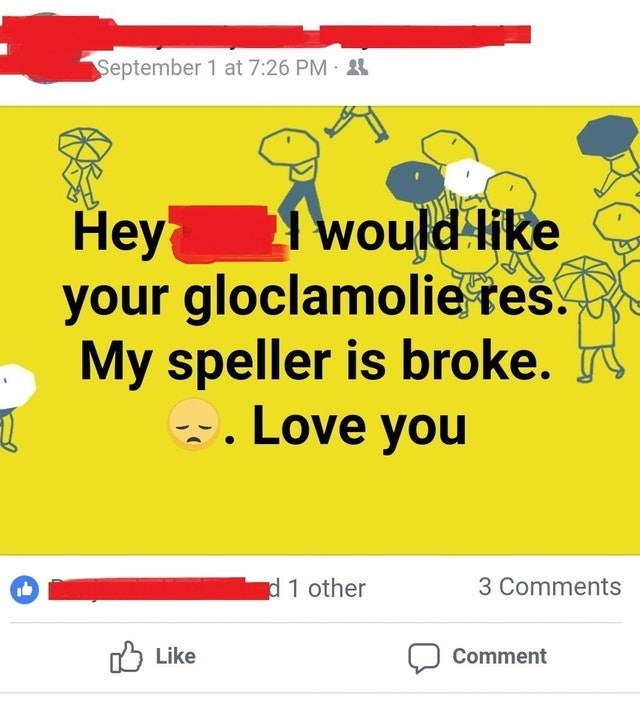 Text - September 1 at 7:26 PM Неy your gloclamolie res. My speller is broke. Love you would like d 1 other 3 Comments Like Comment