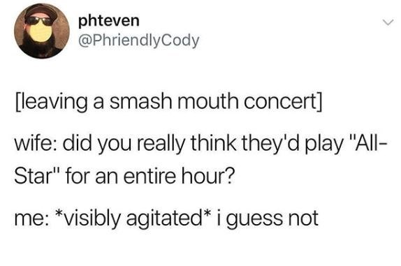"Text - phteven @PhriendlyCody [leaving a smash mouth concert] wife: did you really think they'd play ""All- Star"" for an entire hour? me: *visibly agitated* i guess not"