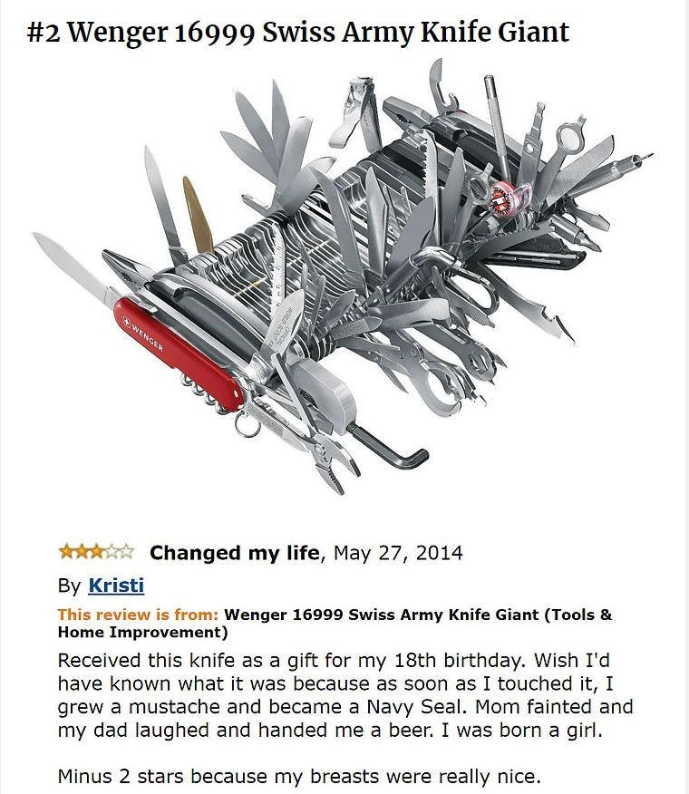 amazon review about Swiss Army Knife Giant WENGER Changed my life, May 27, 2014 By Kristi This review is from: Wenger 16999 Swiss Army Knife Giant (Tools & Home Improvement) Received this knife as a gift for my 18th birthday. Wish I'd have known what it was because as soon as I touched it, I grew a mustache and became a Navy Seal. Mom fainted and my dad laughed and handed me a beer. I was born a girl Minus 2 stars because my breasts were really nice. OFe CHLD SCOU