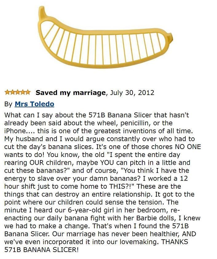 """amazon review about banana slicer Saved my marriage, July 30, 2012 By Mrs Toledo What can I say about the 571B Banana Slicer that hasn't already been said about the wheel, penicillin, or the iPhone... this is one of the greatest inventions of all time My husband and I would argue constantly over who had to cut the day's banana slices. It's one of those chores NO ONE wants to do! You know, the old """"I spent the entire day rearing OUR children, maybe YOU c"""