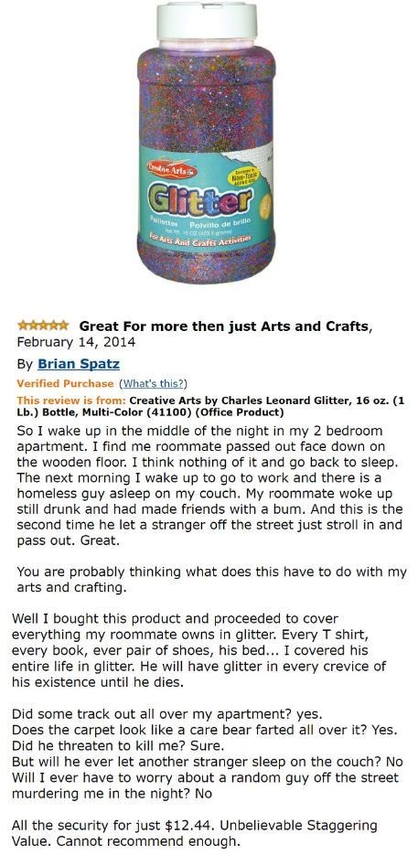 amazon review about glitter Great For more then just Arts and Crafts, February 14, 2014 By Brian Spatz Verified Purchase (What's this?) Glitter, 16 oz. (1 This review is from: Creative Arts by Charles Leonar Lb.) Bottle, Multi-Color (41100) (Office Product) So I wake up in the middle of the night in my 2 bedroom apartment. I find me roommate passed out face down on the wooden floor. I think nothing of it and