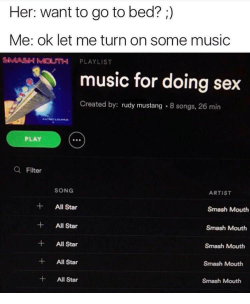 Text - Her: want to go to bed? ) Me: ok let me turn on some music SMASH MOUTH PLAYLIST music for doing sex Created by: rudy mustang 8 songs, 26 min AAROLa.a PLAY QFilter SONG ARTIST + All Star Smash Mouth + All Star Smash Mouth + All Star Smash Mouth + All Star Smash Mouth All Star Smash Mouth