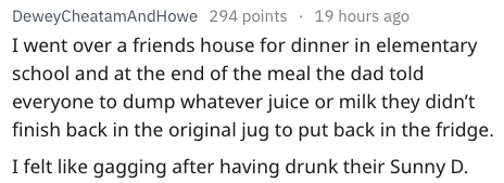 Text - 19 hours ago DeweyCheatamAndHowe 294 points I went over a friends house for dinner in elementary school and at the end of the meal the dad told everyone to dump whatever juice or milk they didn't finish back in the original jug to put back in the fridge I felt like gagging after having drunk their Sunny D.