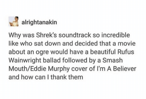 Text - alrightanakin Why was Shrek's soundtrack so incredible like who sat down and decided that a movie about an ogre would have a beautiful Rufus Wainwright ballad followed by a Smash Mouth/Eddie Murphy cover of I'm A Believer and how can I thank them