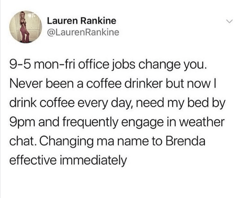 meme - Text - Lauren Rankine @LaurenRankine 9-5 mon-fri office jobs change you. Never been a coffee drinker but now drink coffee every day, need my bed by 9pm and frequently engage in weather chat. Changing ma name to Brenda effective immediately