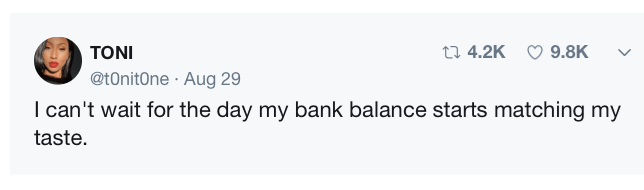 """Tweet that reads, """"I can't wait for the day my bank balance starts matching my taste"""""""