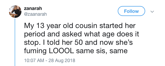 meme - Text - zanarah Follow @zaanarah My 13 year old cousin started her period and asked what age does it stop. I told her 50 and now she's fuming LOOOL same sis, same 10:07 AM 28 Aug 2018