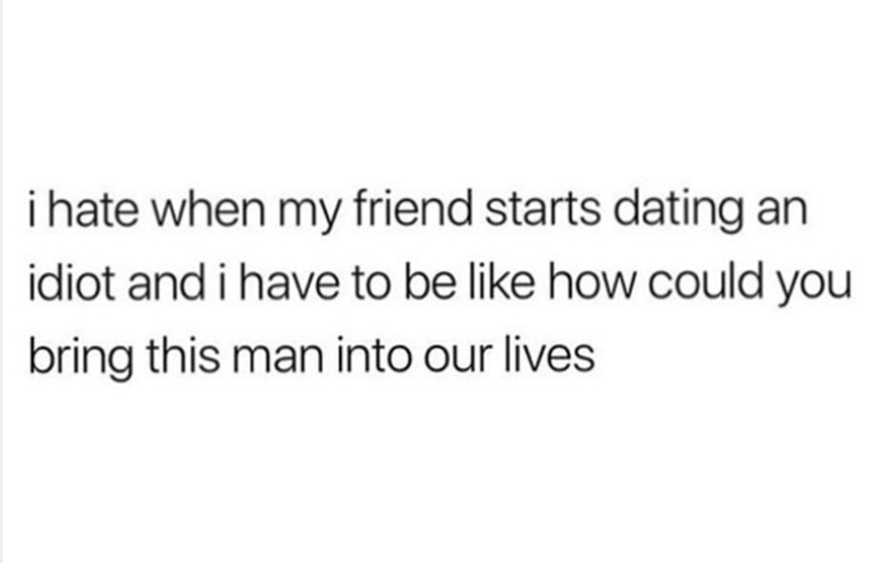 meme - Text - i hate when my friend starts dating an idiot and i have to be like how could you bring this man into our lives