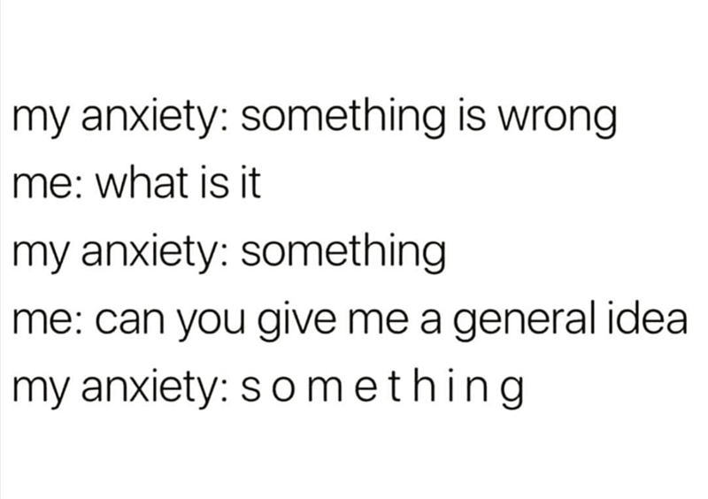 meme - Text - my anxiety: something is wrong me: what is it my anxiety: something me: can you give me a general idea my anxiety: s o mething