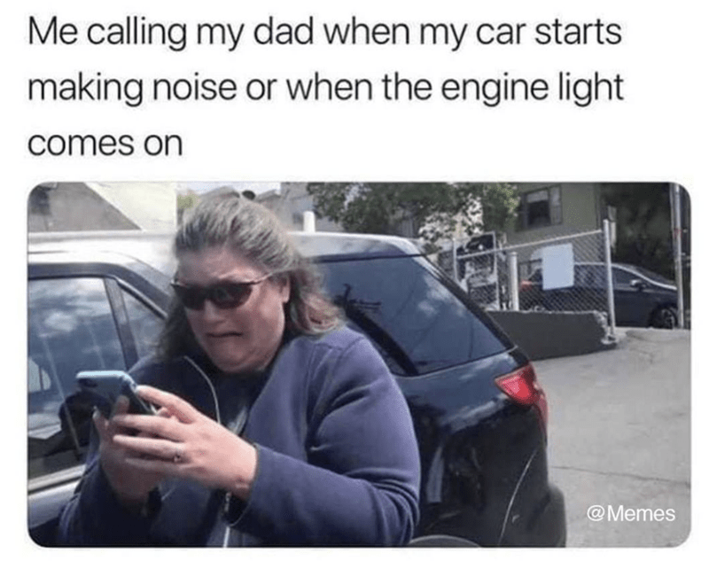 meme - Motor vehicle - Me calling my dad when my car starts making noise or when the engine light comes on @Memes