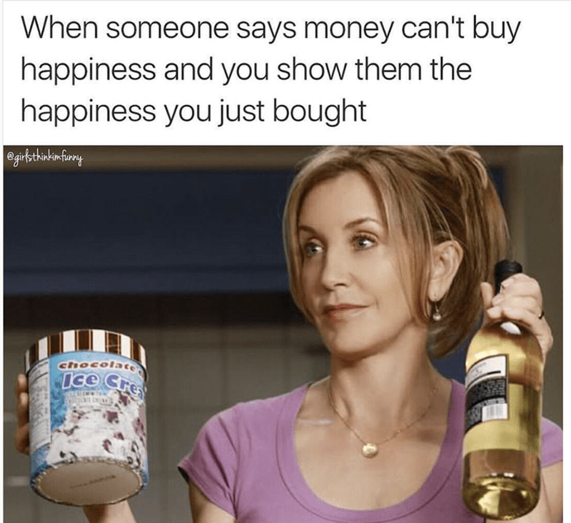 "Caption reads, ""When someone says money can't buy happiness and you show them the happiness you just bought"" above a pic of a woman holding a gallon of ice cream and a bottle of wine"