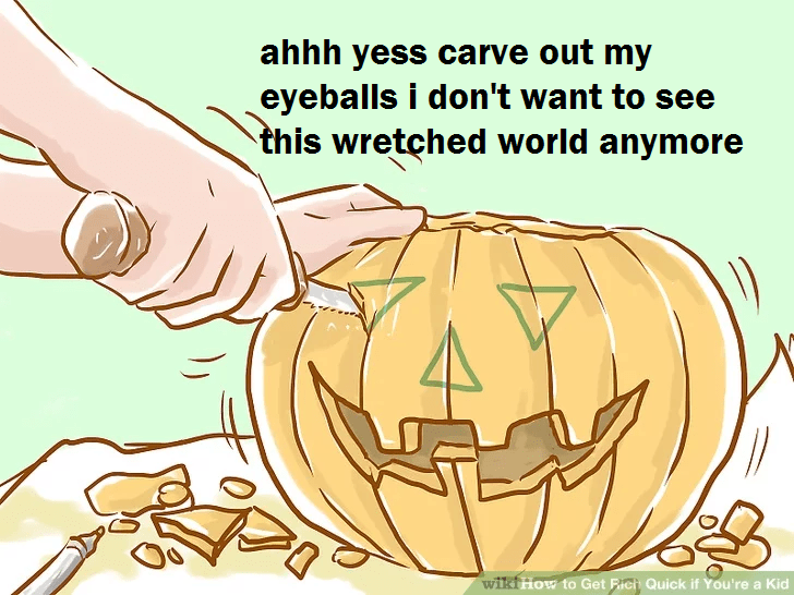 wikihow meme - Organism - ahhh yess carve out my eyeballs i don't want to see this wretched world anymore wiki How to Get Fich Quick if You're a Kid