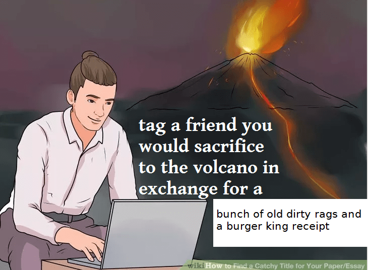 wikihow meme - Cartoon - tag a friend you would sacrifice to the volcano in exchange for a bunch of old dirty rags and a burger king receipt wiki How to Find a Catchy Title for Your Paper/Essay