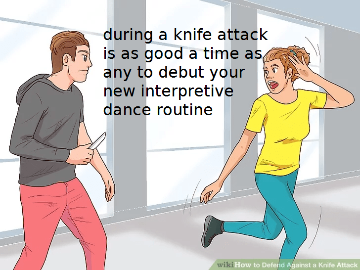 wikihow meme - Standing - during a knife attack is as good a time as, any to debut your new interpretive dance routine wiki How to Defend Against a Knife Attack