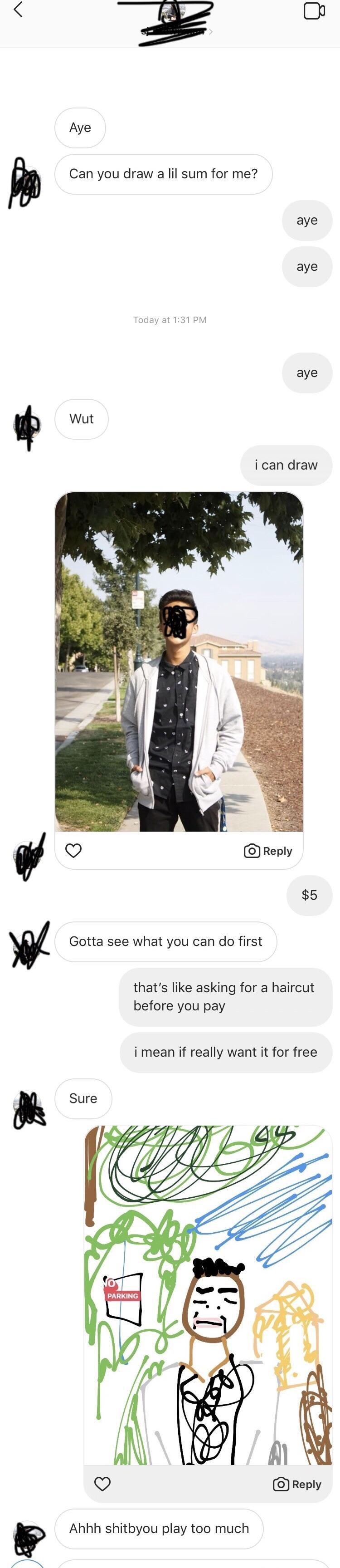 choosing beggar - White - Аye Can you draw a lil sum for me? аye aye Today at 1:31 PM aye Wut i can draw O Reply $5 Gotta see what you can do first that's like asking for a haircut before you pay i mean if really want it for free Sure PARKING O Reply Ahhh shitbyou play too much