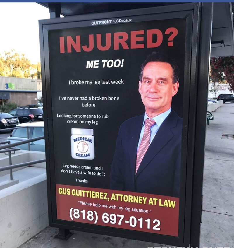 """Advertising - OUTFRONT/JCDecaux INJURED? ME TOO! I broke my leg last week LET OLGA OTYS AL I've never had a broken bone before Looking for someone to rub cream on my leg MEDICAL CREAM Leg needs cream and don't have a wife to do it Thanks GUS GUITTIEREZ, ATTORNEY AT LAW """"Please help me with my leg situation."""" (818) 697-0112"""