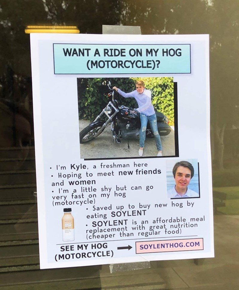 Text - WANT A RIDE ON MY HOG (MOTORCYCLE)? I'm Kyle, a freshman here Hoping to meet new friends and women I'm a little shy but can go very fast on my hog (motorcycle) Saved up to buy new hog by eating SOYLENT SOYLENT is an affordable meal replacement with great nutrition (cheaper than regular food) SEE MY HOG SOYLENTHOG.COM (MOTORCYCLE) T