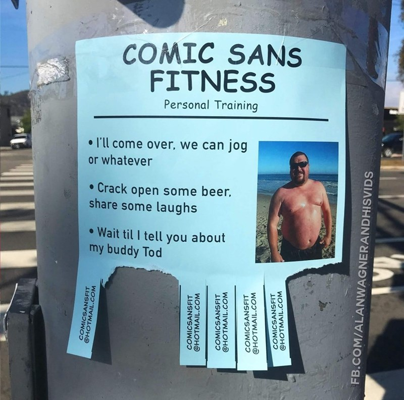 Text - COMIC SANS FITNESS Personal Training ll come over, we can jog or whatever Crack open some beer share some laughs Wait til I tell you about my buddy Tod @HOTMAANSF COMICSANSFIT @HOTMAIL.COM COMICSANSFIT @HOTMAIL.COM COMICSANSFIT @HOTMAIL.COM COMICSANSFIT @HOTMAIL.COM FB.COM/ALANWAGNERANDHISVIDS