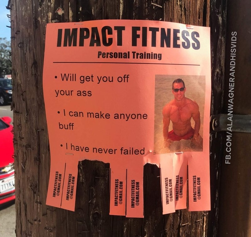 Poster - IMPACT FITNESS Personal Training Will get you off your ass I can make anyone buff T have never failed @EMAIL IMPACTFITNESS @GMAIL.COM IMPACTFITNESS @GMAIL.COM IMPACTFITNESS @GMAIL.COM IMPACTFITNESS IMPACTFITNESS @GMAIL.COM IMPACTFITNESS @GMAIL.COM FB.COM/ALANWAGNERANDHISVIDS