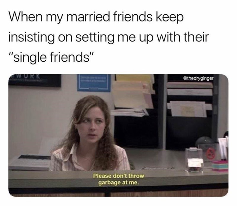 "Caption that reads, ""When my married friends keep insisting on setting me up with their 'single friends'"" above a pic of Pam from The Office saying, ""Please don't throw garbage at me"""