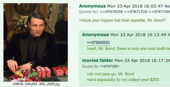 Text - Anonymous Mon 23 Apr 2018 16:03:47 No Quoted By:>>97670256 >97671516>>97671569 Have your hippos lost their appetite, Mr. Bond? Anonymous Mon 23 Apr 2018 16:13:49 N 97669930 well, Mr. Bond, there is only one croc tooth le movies folder Mon 23 Apr 2018 16:17:24 Quoted By: >>97670951 do not pass go, Mr. Bond >and especially do not collect your $200 338KIB, 549x664, IMG 2829.jpg