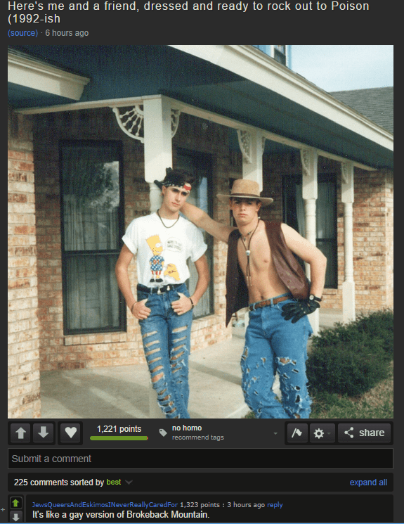 Photograph - Here's me and a friend, dressed and ready to rock out to Poison (1992-ish (source) 6 hours ago no homo recommend tags 1,221 points share Submit a comment 225 comments sorted by best expand all JewsQueersAndEskimosI NeverReallyCaredFor 1,323 points : 3 hours ago reply It's like a gay version of Brokeback Mountain AG